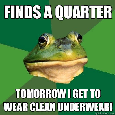 finds a quarter tomorrow i get to wear clean underwear - Foul Bachelor Frog