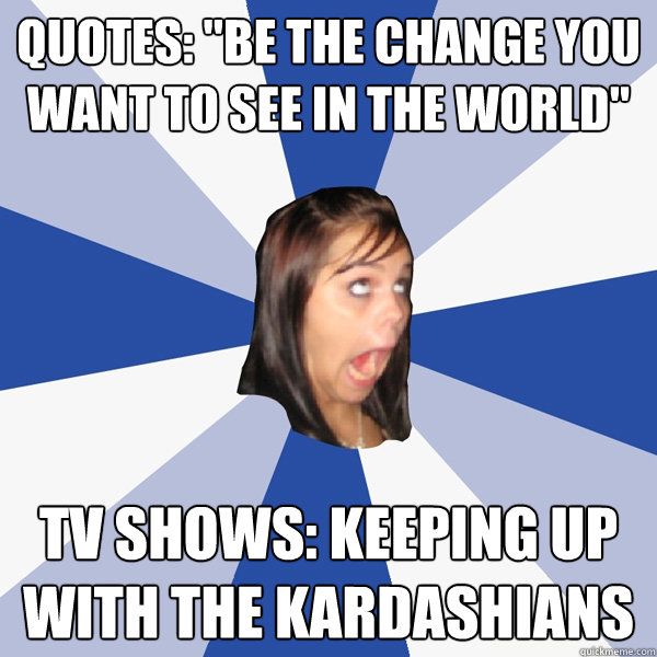 quotes be the change you want to see in the world tv show - Annoying Facebook Girl