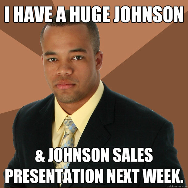 i have a huge johnson johnson sales presentation next week - Successful Black Man