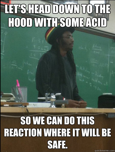 lets head down to the hood with some acid so we can do this - Rasta Science Teacher