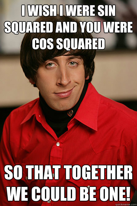 i wish i were sin squared and you were cos squared so that  - Pickup Line Scientist