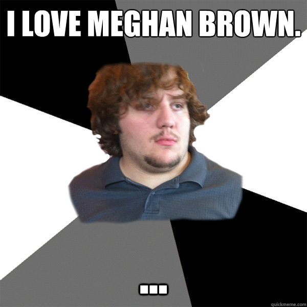 i love meghan brown  - Family Tech Support Guy