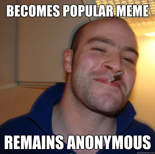 becomes popular meme remains anonymous  - Good Guy Greg