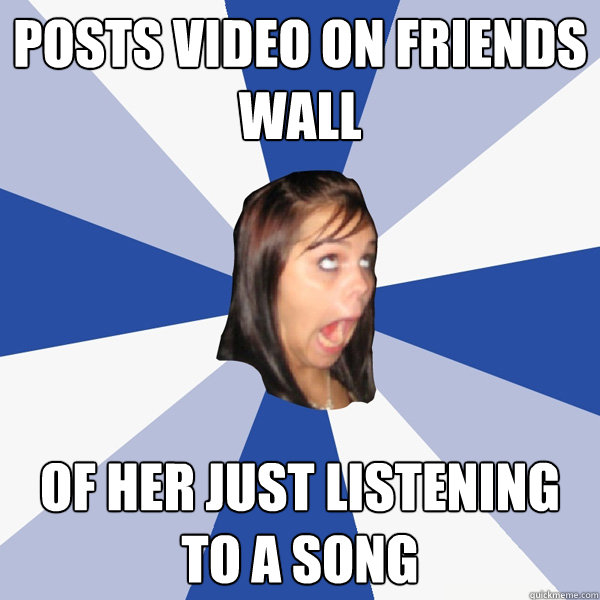 posts video on friends wall of her just listening to a song - Annoying Facebook Girl