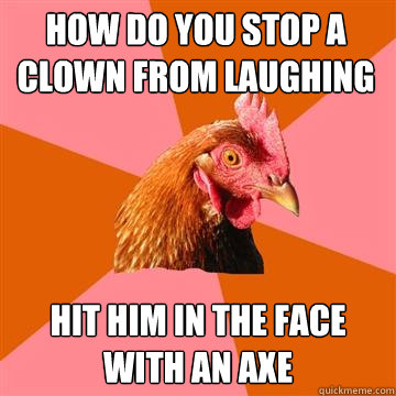 how do you stop a clown from laughing hit him in the face wi - Anti-Joke Chicken
