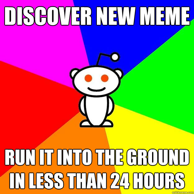 discover new meme run it into the ground in less than 24 hou - Reddit Alien