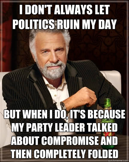 i dont always let politics ruin my day but when i do its  - The Most Interesting Man In The World