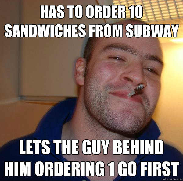 has to order 10 sandwiches from subway lets the guy behind h - Good Guy Greg 