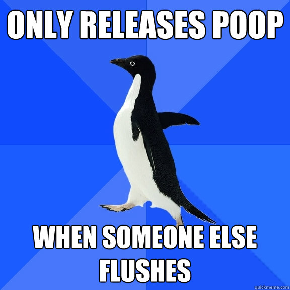 only releases poop when someone else flushes - Socially Awkward Penguin