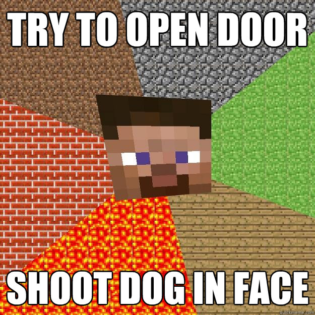 try to open door shoot dog in face - Minecraft