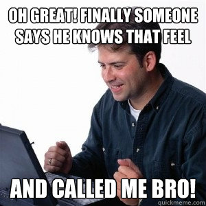 oh great finally someone says he knows that feel and called - Lonely Computer Guy