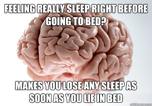 feeling really sleep right before going to bed makes you lo - Scumbag Brain