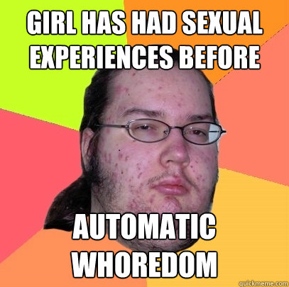 girl has had sexual experiences before automatic whoredom - Butthurt Dweller