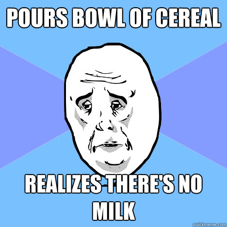 pours bowl of cereal realizes theres no milk - Okay Guy