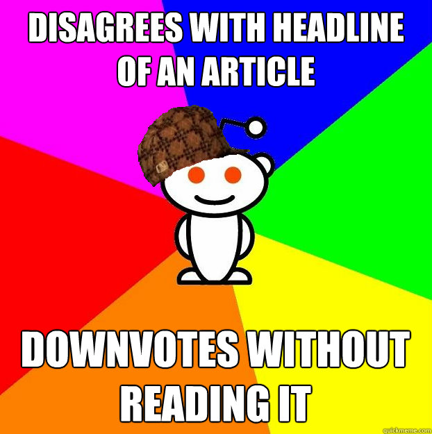disagrees with headline of an article downvotes without read - Scumbag Redditor