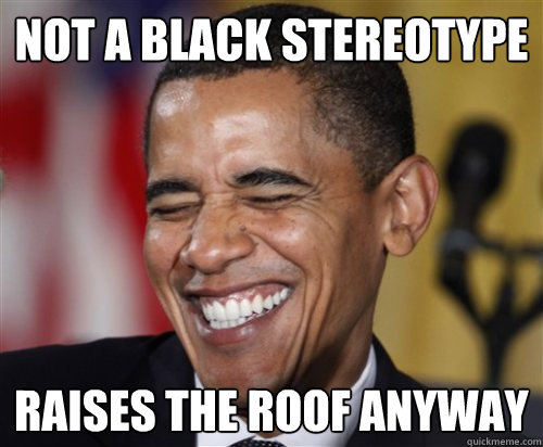 not a black stereotype raises the roof anyway - Scumbag Obama