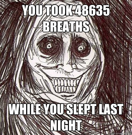 you took 48635 breaths while you slept last night - Horrifying Houseguest