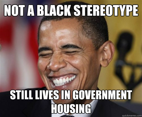 not a black stereotype still lives in government housing - Scumbag Obama
