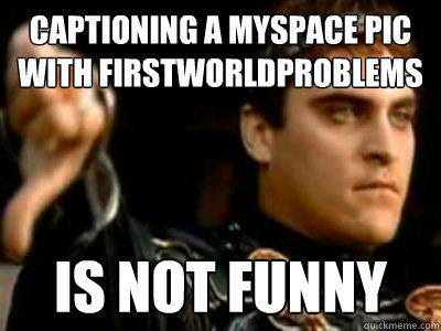 captioning a myspace pic with firstworldproblems is not funn - Downvoting Roman