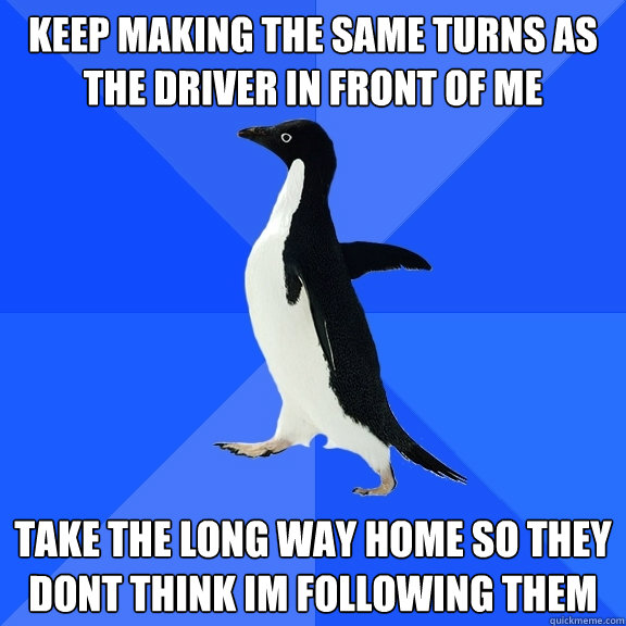 keep making the same turns as the driver in front of me take - Socially Awkward Penguin