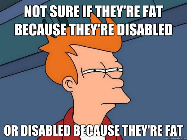 not sure if theyre fat because theyre disabled or disabled - Futurama Fry