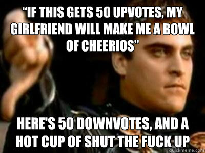 if this gets 50 upvotes my girlfriend will make me a bowl  - Downvoting Roman