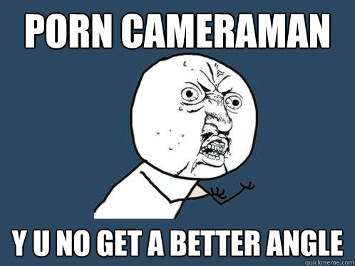 porn cameraman y u no get a better angle - Y U No