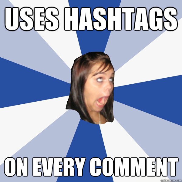 uses hashtags on every comment - Annoying Facebook Girl