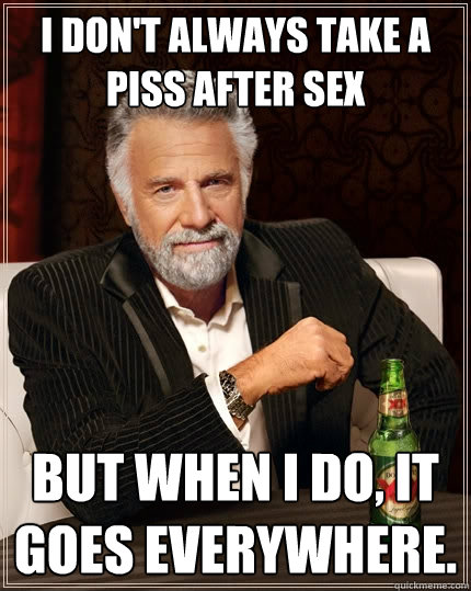 i dont always take a piss after sex but when i do it goes  - The Most Interesting Man In The World