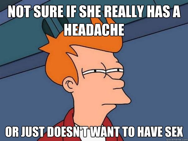not sure if she really has a headache or just doesnt want t - Futurama Fry