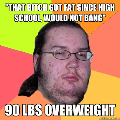 that bitch got fat since high school would not bang 90 lb - Butthurt Dweller