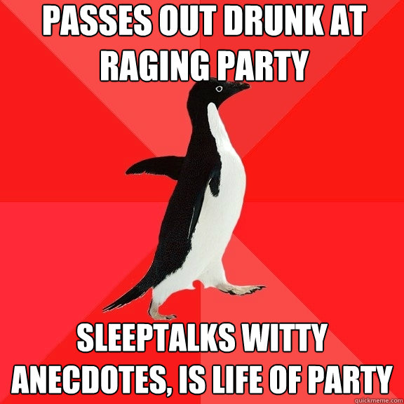 passes out drunk at raging party sleeptalks witty anecdotes - Socially Awesome Penguin