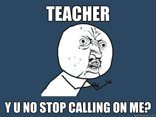 teacher y u no stop calling on me - Y U No