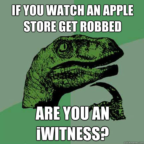 if you watch an apple store get robbed are you an iwitness - Philosoraptor
