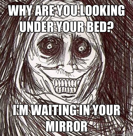 why are you looking under your bed im waiting in your mirr - Horrifying Houseguest