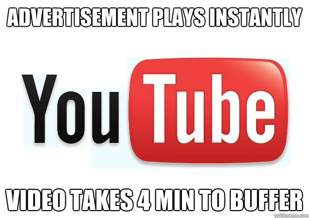 advertisement plays instantly video takes 4 min to buffer - Scumbag Youtube