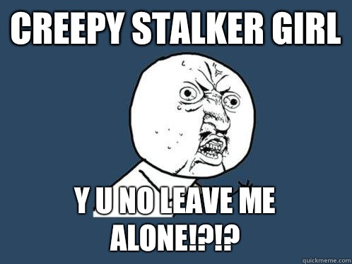 creepy stalker girl y u no leave me alone y u no