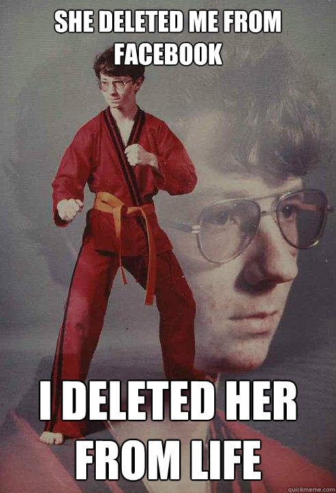 she deleted me from facebook i deleted her from life - Karate Kyle