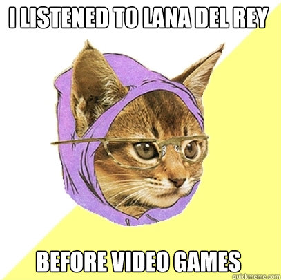 i listened to lana del rey before video games - Hipster Kitty