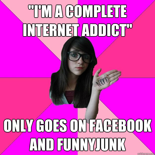 im a complete internet addict only goes on facebook and f - Idiot Nerd Girl