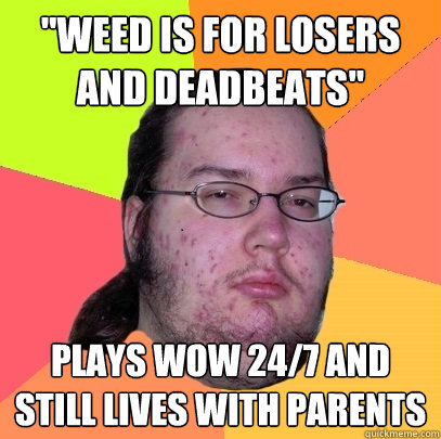 weed is for losers and deadbeats plays wow 247 and still  - Butthurt Dweller