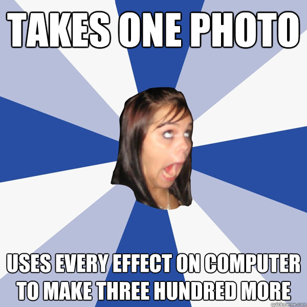 takes one photo uses every effect on computer to make three  - Annoying Facebook Girl