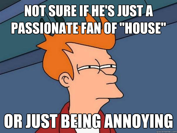 not sure if hes just a passionate fan of house or just be - Futurama Fry