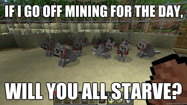 if i go off mining for the day will you all starve - Hungry Wolves