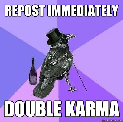 repost immediately double karma - Rich Raven