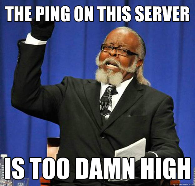 the ping on this server is too damn high - Jimmy McMillan