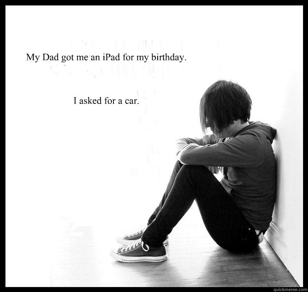 my dad got me an ipad for my birthday i asked for a car - Sad Youth