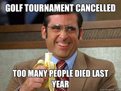 golf tournament cancelled too many people died last year - Brick Tamland