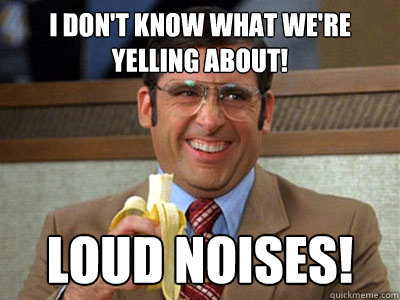 i dont know what were yelling about loud noises - Brick Tamland