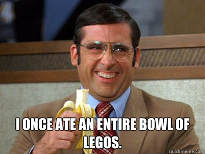 i once ate an entire bowl of legos - Brick Tamland